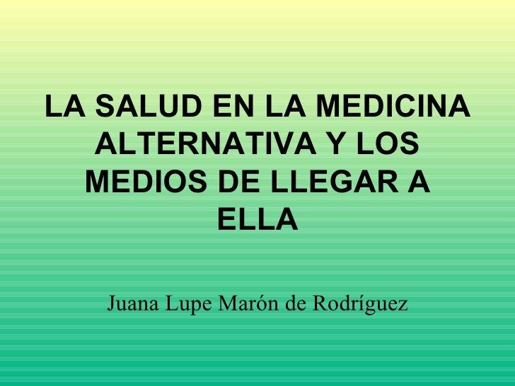 LA SALUD EN LA MEDICINA ALTERNATIVA Y LOS MEDIOS DE LLEGAR A ELLA Juana Lupe Marón de Rodríguez