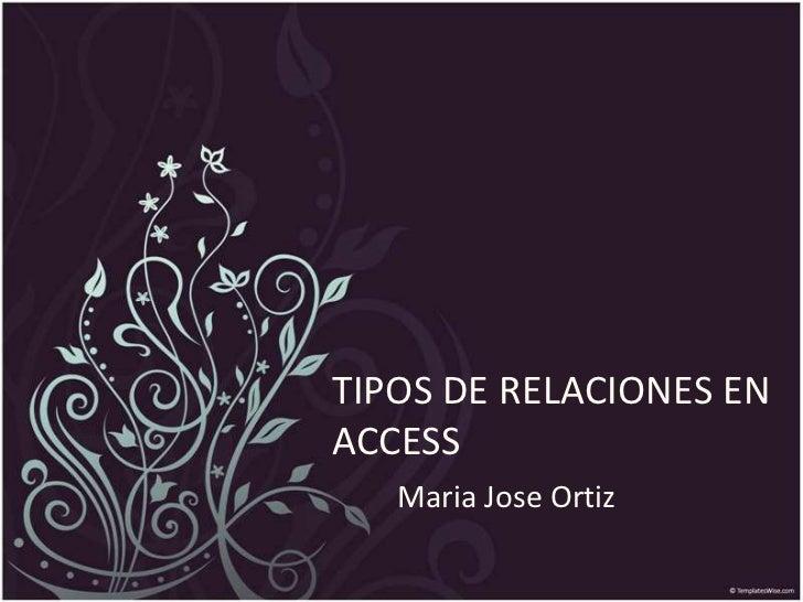 TIPOS DE RELACIONES EN ACCESS<br />Maria Jose Ortiz<br />