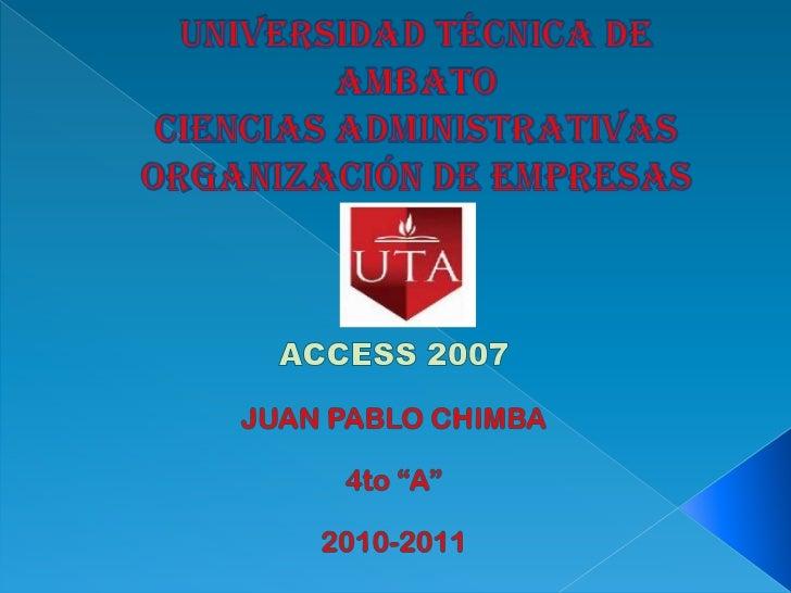 UNIVERSIDAD TÉCNICA DE AMBATOCIENCIAS ADMINISTRATIVAS ORGANIZACIÓN DE EMPRESAS<br />ACCESS 2007<br />JUAN PABLO CHIMBA<br ...
