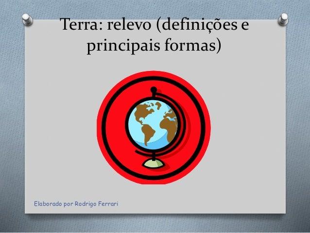 Terra: relevo (definições e principais formas) Elaborado por Rodrigo Ferrari