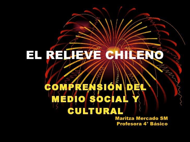 EL RELIEVE CHILENO COMPRENSIÓN DEL MEDIO SOCIAL Y CULTURAL Maritza Mercado SM Profesora 4° Básico