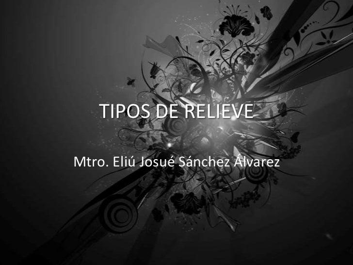TIPOS DE RELIEVEMtro. Eliú Josué Sánchez Álvarez