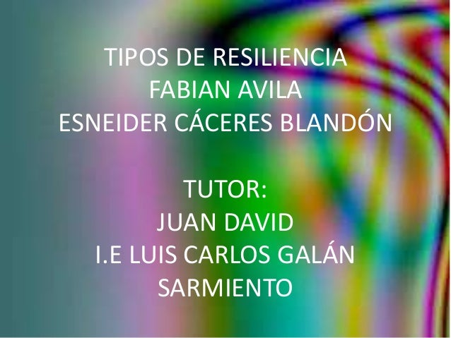 TIPOS DE RESILIENCIA FABIAN AVILA ESNEIDER CÁCERES BLANDÓN TUTOR: JUAN DAVID I.E LUIS CARLOS GALÁN SARMIENTO