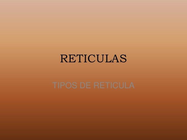 RETICULAS<br />TIPOS DE RETICULA<br />