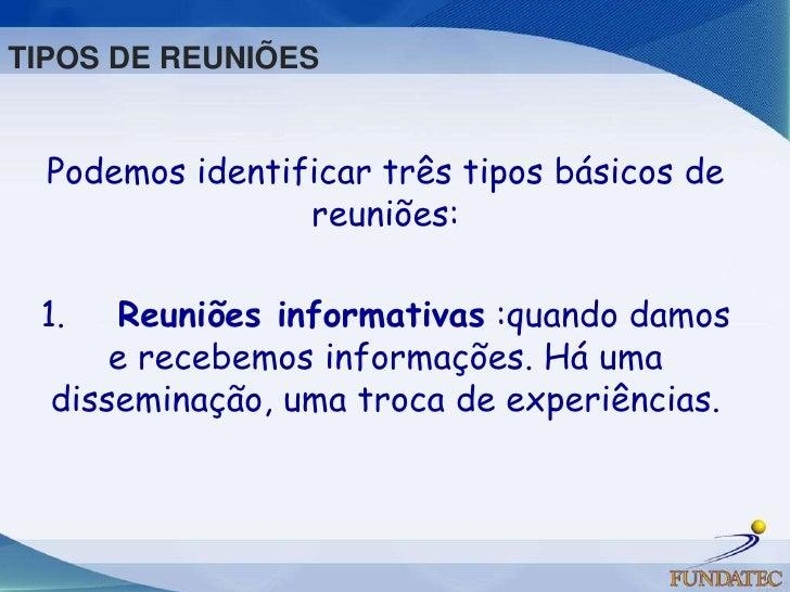 Podemos identificar três tipos básicos de reuniões: <br />1. Reuniões informativas :quando damos e recebemos informaçõ...
