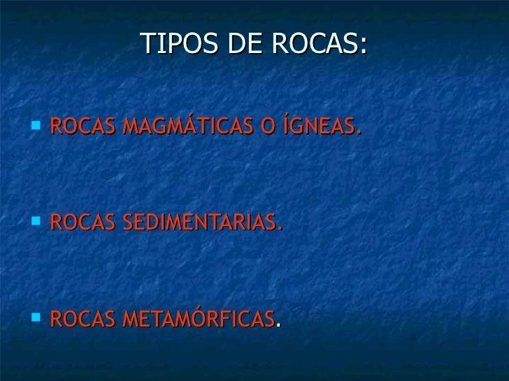 TIPOS DE ROCAS: <ul><li>ROCAS MAGMÁTICAS O ÍGNEAS. </li></ul><ul><li>ROCAS SEDIMENTARIAS. </li></ul><ul><li>ROCAS METAMÓRF...