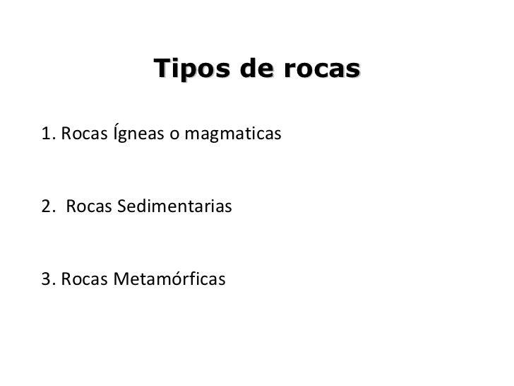 Tipos de rocas1. Rocas Ígneas o magmaticas2. Rocas Sedimentarias3. Rocas Metamórficas