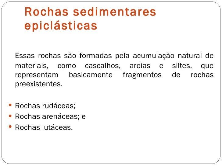Rochas sedimentares epiclásticas <ul><li>Essas rochas são formadas pela acumulação natural de materiais, como cascalhos, a...