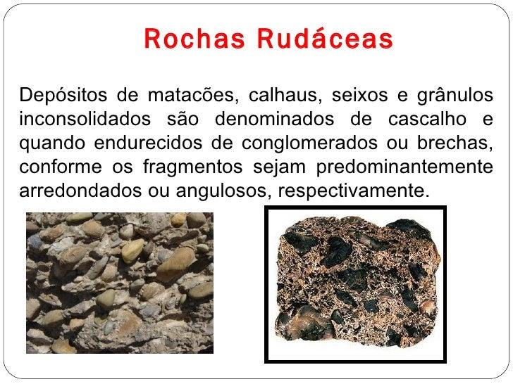 Rochas Rudáceas Depósitos de matacões, calhaus, seixos e grânulos inconsolidados são denominados de cascalho e quando endu...