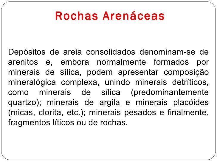 Rochas Arenáceas Depósitos de areia consolidados denominam-se de arenitos e, embora normalmente formados por minerais de s...