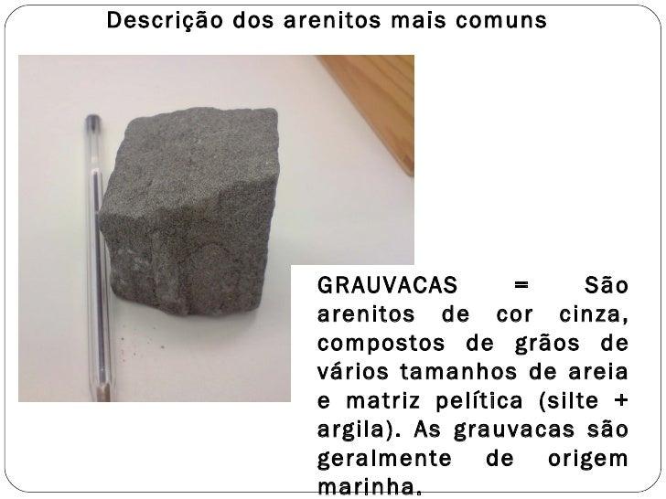 Descrição dos arenitos mais comuns GRAUVACAS = São arenitos de cor cinza, compostos de grãos de vários tamanhos de areia e...