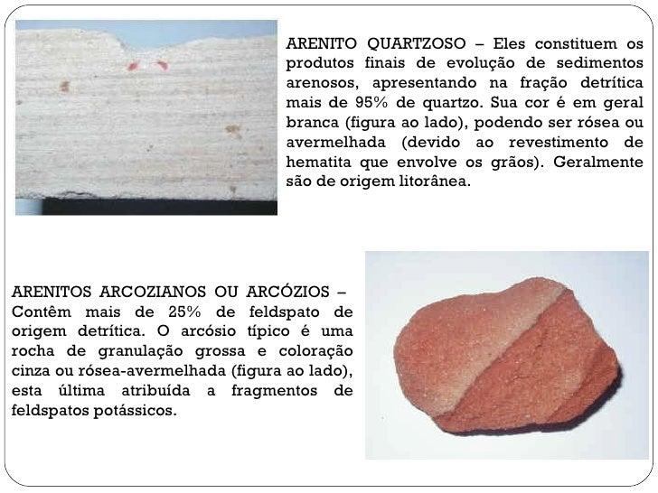 ARENITO QUARTZOSO – Eles constituem os produtos finais de evolução de sedimentos arenosos, apresentando na fração detrític...