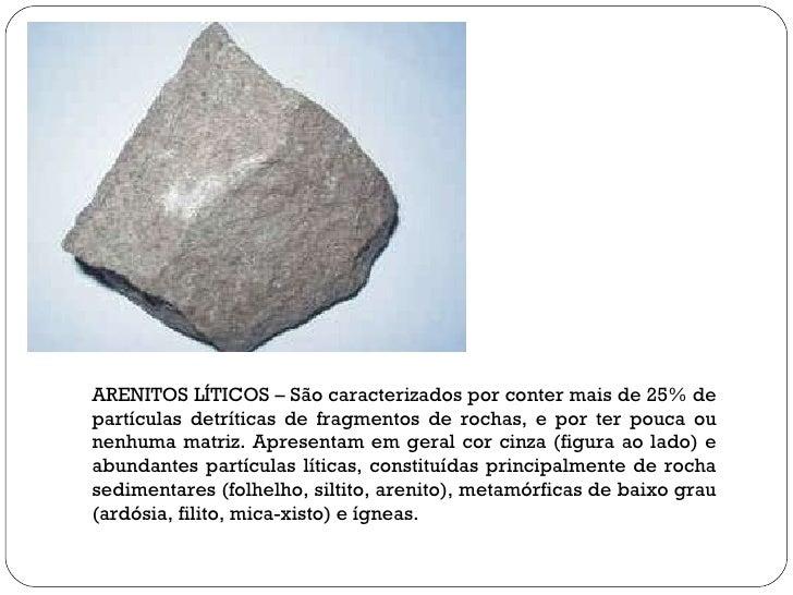 ARENITOS LÍTICOS – São caracterizados por conter mais de 25% de partículas detríticas de fragmentos de rochas, e por ter p...