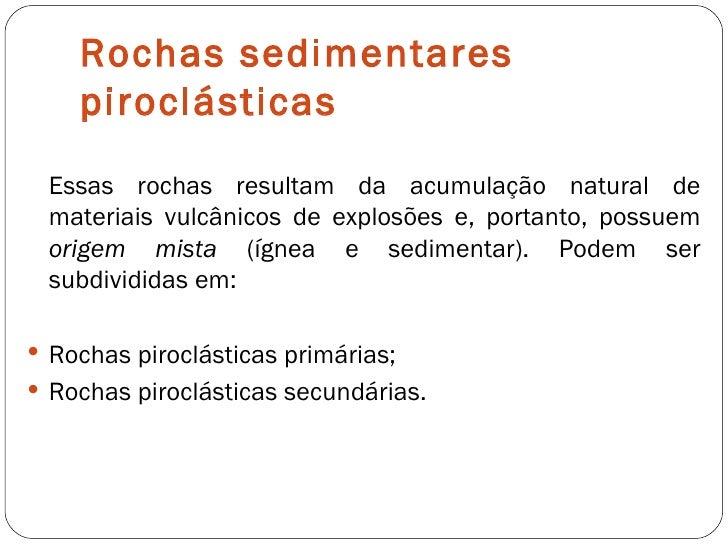 Rochas sedimentares piroclásticas <ul><li>Essas rochas resultam da acumulação natural de materiais vulcânicos de explosões...