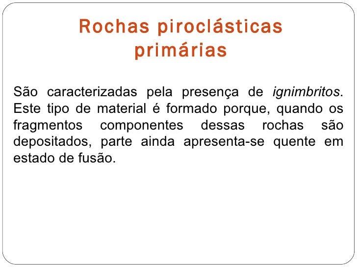 Rochas piroclásticas primárias São caracterizadas pela presença de  ignimbritos . Este tipo de material é formado porque, ...