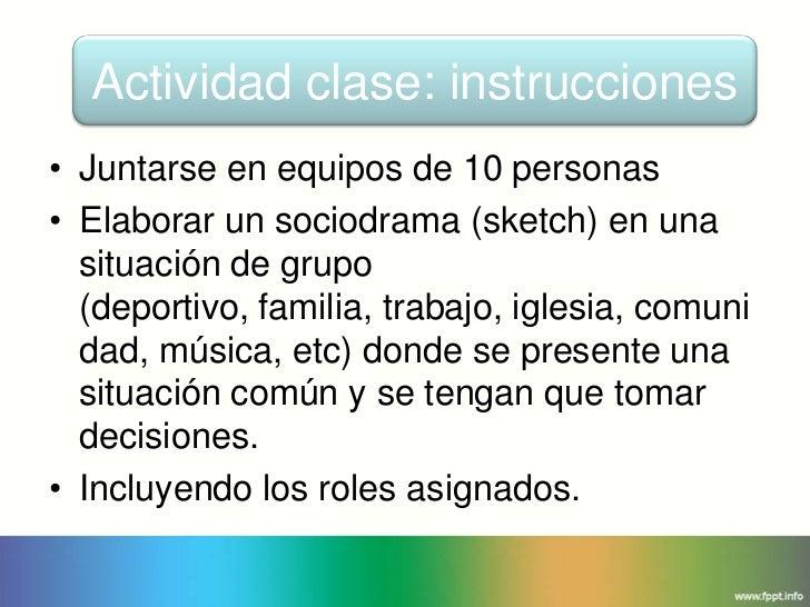 Actividad clase: instrucciones• Juntarse en equipos de 10 personas• Elaborar un sociodrama (sketch) en una  situación de g...