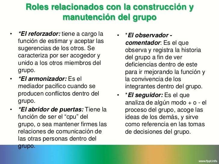 Roles relacionados con la construcción y              manutención del grupo• *El reforzador: tiene a cargo la   • *El obse...