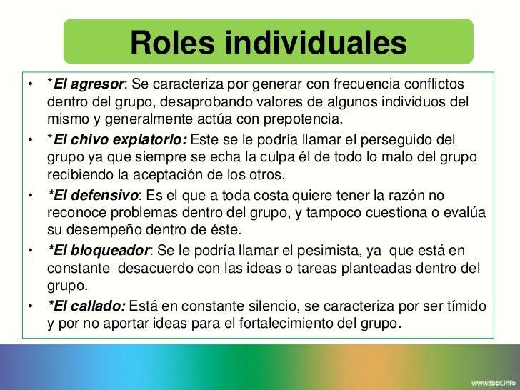 Roles individuales• *El agresor: Se caracteriza por generar con frecuencia conflictos  dentro del grupo, desaprobando valo...