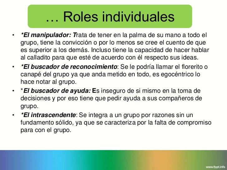 … Roles individuales• *El manipulador: Trata de tener en la palma de su mano a todo el  grupo, tiene la convicción o por l...