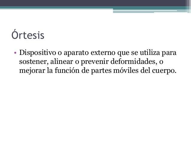 tipos de ortesis Ortesis una órtesis, según definición de la iso, es un apoyo u otro dispositivo externo aplicado al cuerpo para modificar los aspectos funcionales o estructurales del sistema neuromusculoesquelético.