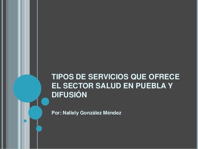 TIPOS DE SERVICIOS QUE OFRECEEL SECTOR SALUD EN PUEBLA YDIFUSIÓNPor: Nallely González Méndez