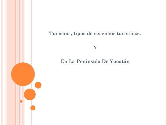 Turismo , tipos de servicios turísticos.                   Y    En La Península De Yucatán