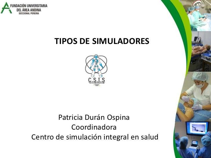TIPOS DE SIMULADORES<br />Patricia Durán Ospina <br />Coordinadora <br />Centro de simulación integral en salud<br />