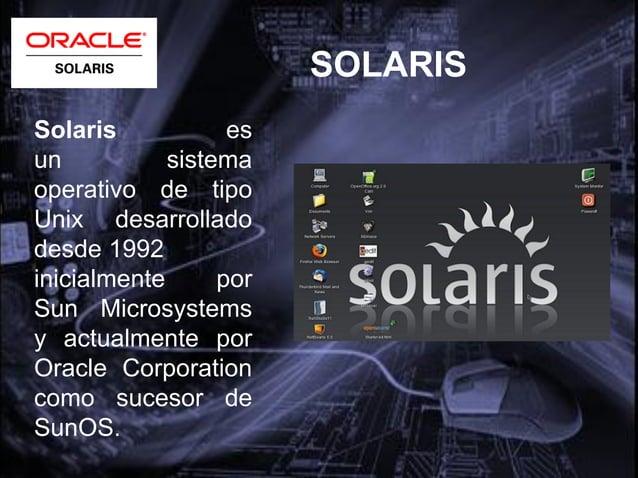 VERSIONES• Desde 1983 se llamó inicialmente SunOS.• En System V fue publicada en 1992 y fue laprimera en llamarse Solaris,...