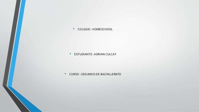• COLEGIO : HOMESCHOOL • ESTUDIANTE : ADRIAN CULCAY • CURSO : SEGUNDO DE BACHILLERATO
