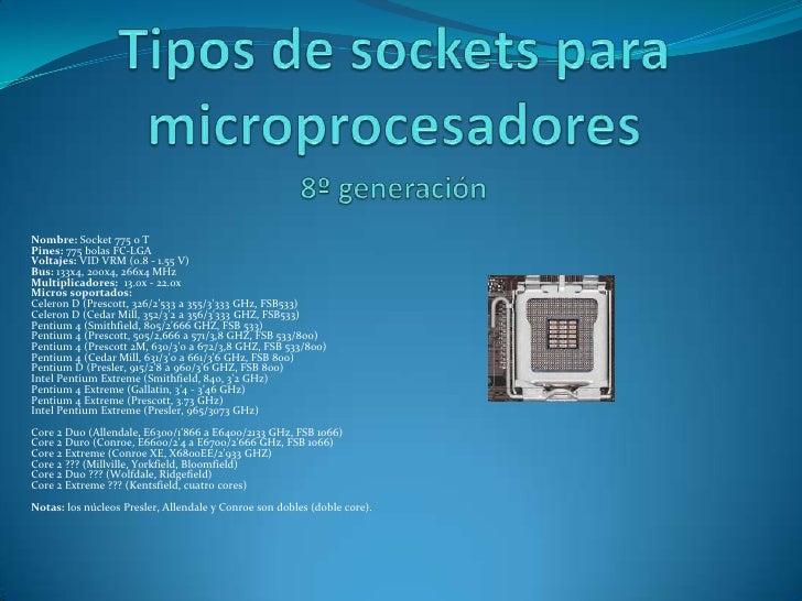 Tipos de sockets para microprocesadores<br />8º generación<br />Nombre: Socket 775 o TPines: 775 bolas FC-LGAVoltajes: VID...