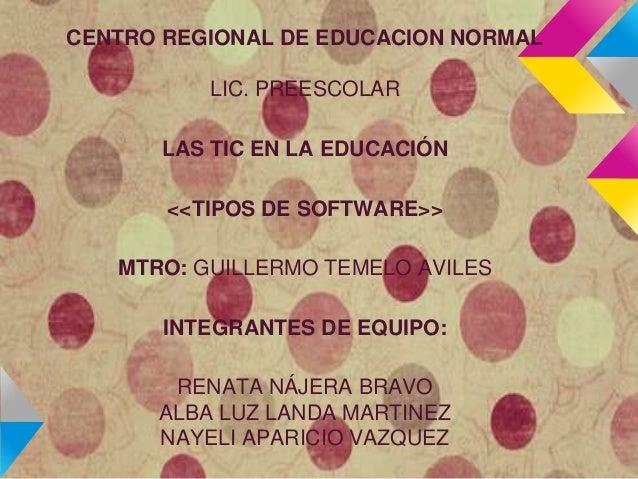 CENTRO REGIONAL DE EDUCACION NORMAL          LIC. PREESCOLAR      LAS TIC EN LA EDUCACIÓN       <<TIPOS DE SOFTWARE>>   MT...