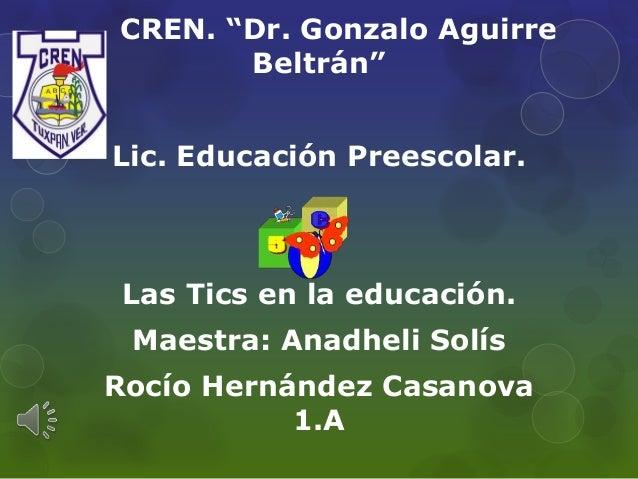 """CREN. """"Dr. Gonzalo Aguirre Beltrán"""" Lic. Educación Preescolar.  Las Tics en la educación. Maestra: Anadheli Solís  Rocío H..."""