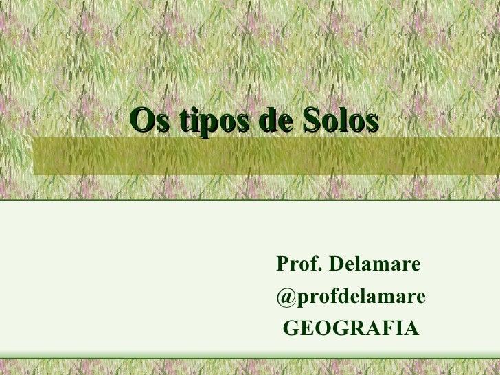 Os tipos de Solos         Prof. Delamare         @profdelamare         GEOGRAFIA