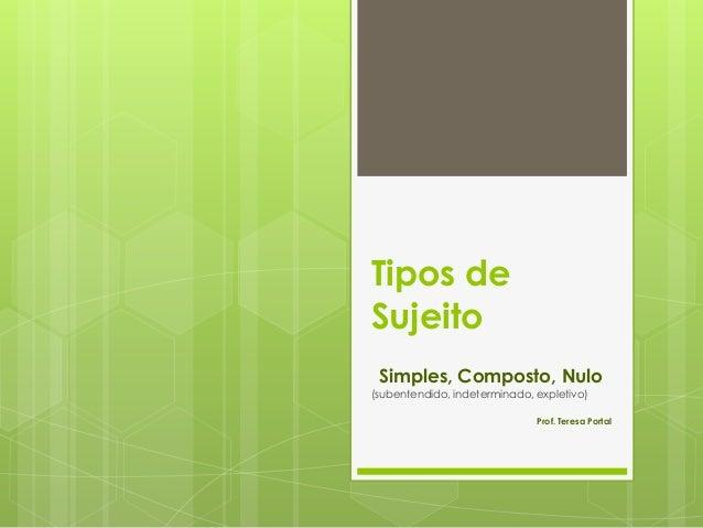 Tipos de Sujeito Simples, Composto, Nulo (subentendido, indeterminado, expletivo) Prof. Teresa Portal