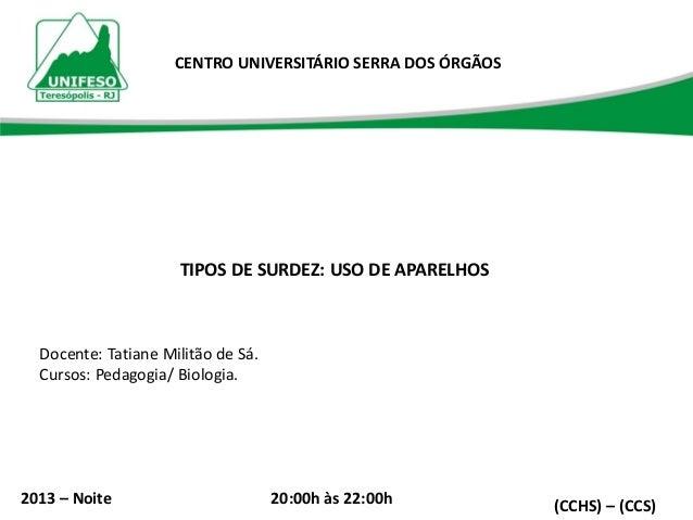 CENTRO UNIVERSITÁRIO SERRA DOS ÓRGÃOS  TIPOS DE SURDEZ: USO DE APARELHOS  Docente: Tatiane Militão de Sá. Cursos: Pedagogi...