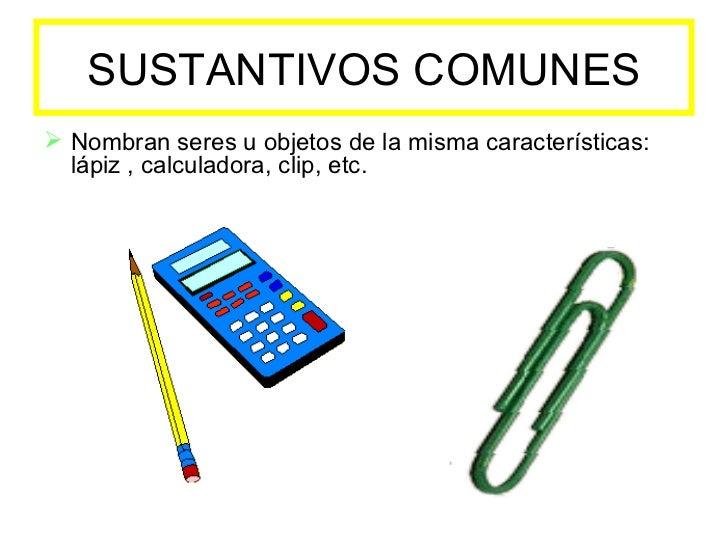 SUSTANTIVOS COMUNES <ul><li>Nombran seres u objetos de la misma características: lápiz , calculadora, clip, etc. </li></ul>