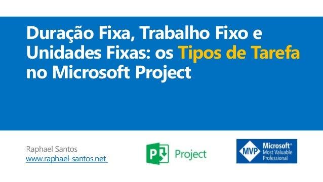 www.raphael-santos.net Duração Fixa, Trabalho Fixo e Unidades Fixas: os Tipos de Tarefa no Microsoft Project