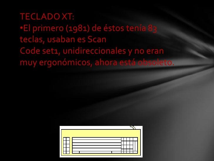 TECLADO XT:•El primero (1981) de éstos tenía 83teclas, usaban es ScanCode set1, unidireccionales y no eranmuy ergonómicos,...