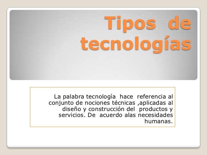 Tipos de          tecnologías  La palabra tecnología hace referencia alconjunto de nociones técnicas ,aplicadas al     dis...