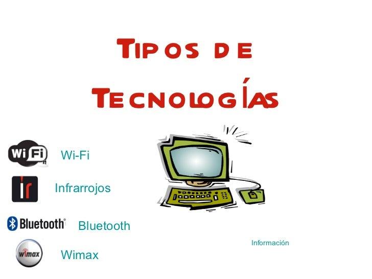 Tipos de Tecnologías Wi-Fi Infrarrojos Bluetooth Wimax Información