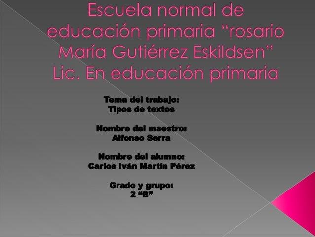 Tema del trabajo: Tipos de textos Nombre del maestro: Alfonso Serra Nombre del alumno: Carlos Iván Martín Pérez Grado y gr...