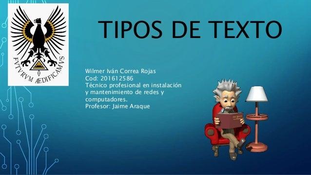 TIPOS DE TEXTO Wilmer Iván Correa Rojas Cod: 201612586 Técnico profesional en instalación y mantenimiento de redes y compu...