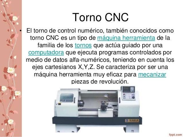Torno CNC  • El torno de control numérico, también conocidos como  torno CNC es un tipo de máquina herramienta de la  fami...