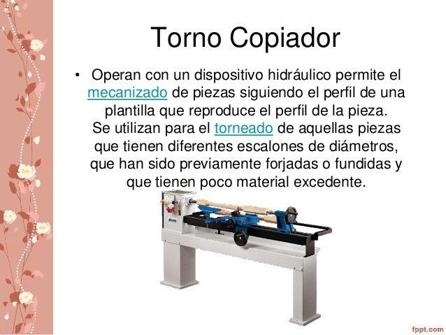 Torno Copiador  • Operan con un dispositivo hidráulico permite el  mecanizado de piezas siguiendo el perfil de una  planti...
