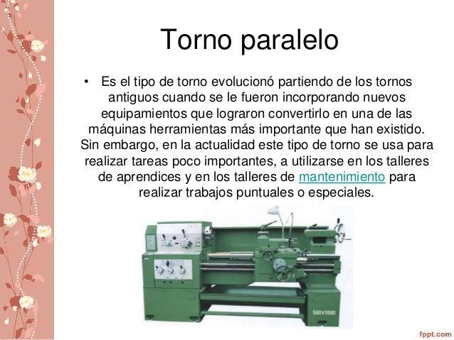 Torno paralelo  • Es el tipo de torno evolucionó partiendo de los tornos  antiguos cuando se le fueron incorporando nuevos...