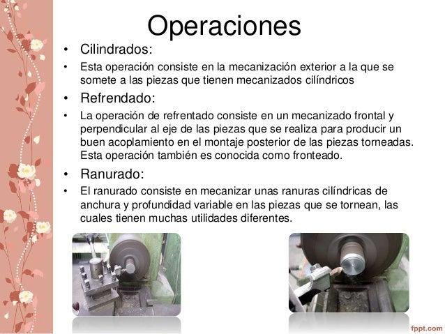 Operaciones  • Cilindrados:  • Esta operación consiste en la mecanización exterior a la que se  somete a las piezas que ti...