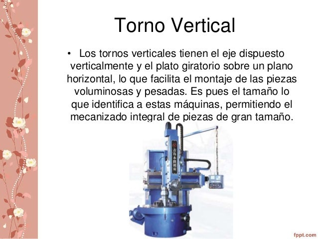 Torno Vertical  • Los tornos verticales tienen el eje dispuesto  verticalmente y el plato giratorio sobre un plano  horizo...