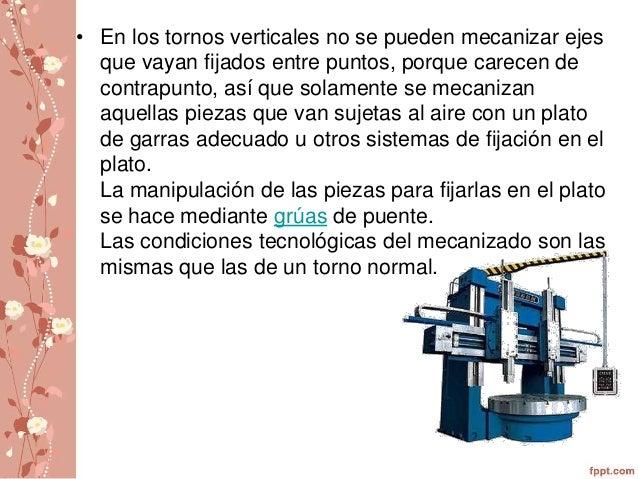 • En los tornos verticales no se pueden mecanizar ejes  que vayan fijados entre puntos, porque carecen de  contrapunto, as...