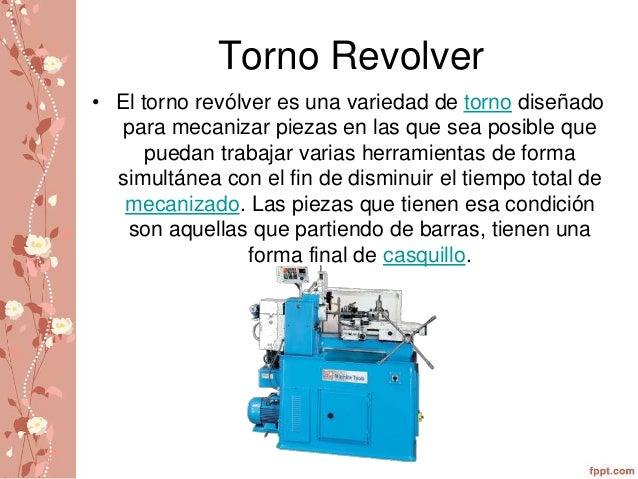 Torno Revolver  • El torno revólver es una variedad de torno diseñado  para mecanizar piezas en las que sea posible que  p...