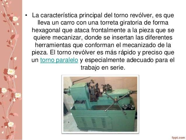 • La característica principal del torno revólver, es que  lleva un carro con una torreta giratoria de forma  hexagonal que...